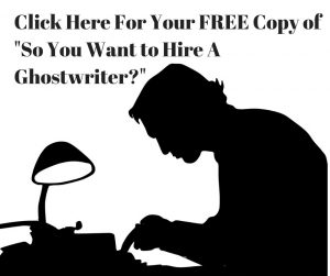 "Click Here for your FREE Copy of ""So You Want to Hire A Ghostwriter?"""